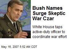 Bush Names Surge Skeptic War Czar
