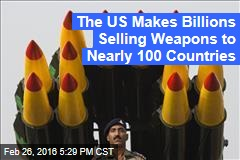 The US Makes Billions Selling Weapons to Nearly 100 Countries