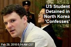 US Student Detained in North Korea 'Confesses'