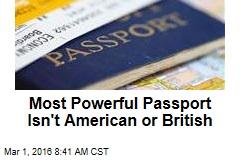 Most Powerful Passport Isn't American or British