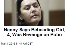 Nanny Says Beheading Girl, 4, Was Revenge on Putin