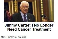 Jimmy Carter: I No Longer Need Cancer Treatment