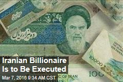 Iranian Billionaire Is to Be Executed