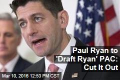 Paul Ryan to 'Draft Ryan' PAC: Cut It Out