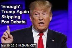 'Enough': Trump Again Skipping Fox Debate