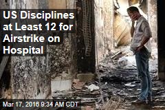 US Disciplines at Least 12 for Airstrike on Civilian Hospital