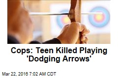 Cops: Teen Killed Playing 'Dodging Arrows'
