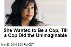 She Wanted to Be a Cop, Till a Cop Did the Unimaginable
