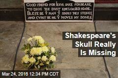 Shakespeare's Skull Really Is Missing
