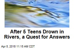 After 5 Teens Drown in Rivers, a Quest for Answers