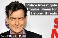 Police Investigate Charlie Sheen for Felony Threats