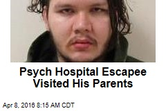 Psych Hospital Escapee Visited His Parents