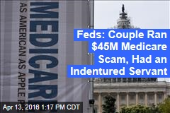 Feds: Couple Ran $45M Medicare Scam, Had an Indentured Servant