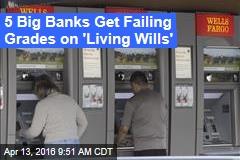 5 Big Banks Get Failing Grades on 'Living Wills'
