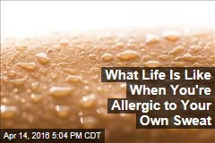 What Life Is Like When You're Allergic to Your Own Sweat
