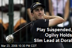 Play Suspended, Ogilvy Holds Slim Lead at Doral