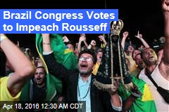 Brazil Congress Votes to Impeach Rousseff