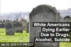White Americans Dying Earlier Due to Drugs, Alcohol, Suicide