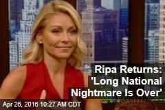 Ripa Returns: 'Long National Nightmare Is Over'