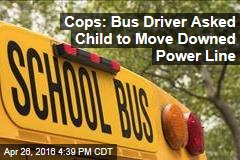 Cops: Bus Driver Asked Child to Move Downed Power Line