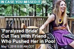 'Paralyzed Bride' Cut Ties With Friend Who Pushed Her in Pool