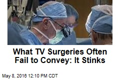 What TV Surgeries Often Fail to Convey: It Stinks