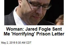 Woman: Jared Fogle Sent Me 'Horrifying' Prison Letter