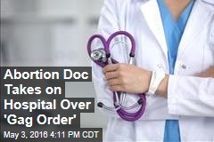 Abortion Doc Takes on Hospital Over 'Gag Order'