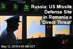 Russia: US Missile Defense Site in Romania a 'Direct Threat'