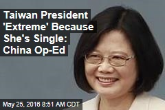 Taiwan President 'Extreme' Because She's Single: China Op-Ed