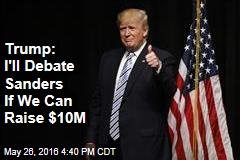 Trump: I'll Debate Sanders If We Can Raise $10M