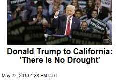 Donald Trump to California: 'There Is No Drought'