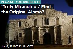 'Truly Miraculous' Find: the Original Alamo?
