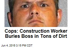 Cops: Construction Worker Buries Boss in Tons of Dirt