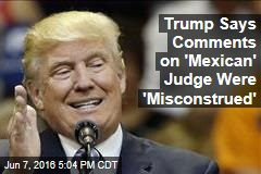 Trump Says Comments on 'Mexican' Judge Were 'Misconstrued'