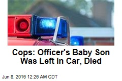 Cops: Officer's Baby Son Was Left in Car, Died