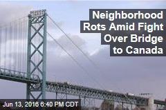 Neighborhood Rots Amid Fight Over Bridge to Canada
