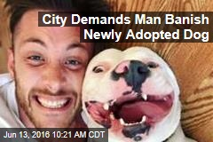 City Demands Man Banish Newly Adopted Dog