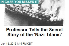 Professor Tells the Secret Story of the 'Nazi Titanic'