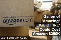 Gallon of 'Amazing! LIQUID FIRE' Could Cost Amazon $350K