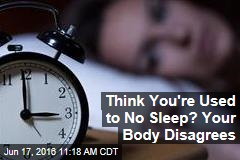 Think You're Used to No Sleep? Your Body Disagrees