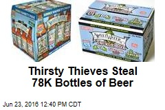 Thirsty Thieves Steal 78K Bottles of Beer