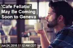 'Cafe Fellatio' May Be Coming Soon to Geneva