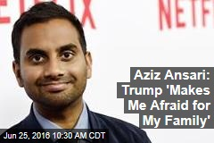 Aziz Ansari: Trump 'Makes Me Afraid for My Family'