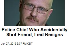 Police Chief Who Accidentally Shot Friend, Lied Resigns