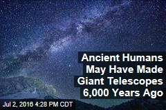 Ancient Humans May Have Made Giant Telescopes 6,000 Years Ago