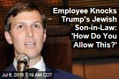 Employee Knocks Trump's Jewish Son-in-Law: 'How Do You Allow This?'