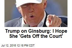 Trump on Ginsburg: I Hope She 'Gets Off the Court'