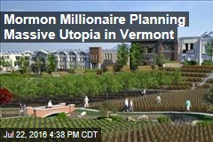 Mormon Millionaire Planning Massive Utopia in Vermont
