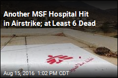 Another MSF Hospital Hit in Airstrike; at Least 6 Dead